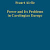 Stuart Airlie, Power and its problems in Carolingian Europe, Farnham, Ashgate, 2012, 320 pp.